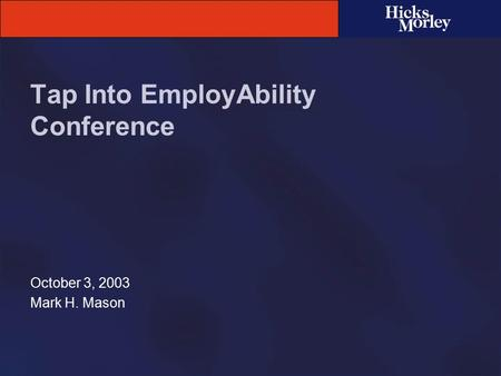 Tap Into EmployAbility Conference October 3, 2003 Mark H. Mason.