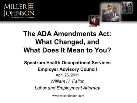 The ADA Amendments Act: What Changed, and What Does It Mean to You? Spectrum Health Occupational Services Employer Advisory Council April 26, 2011 William.