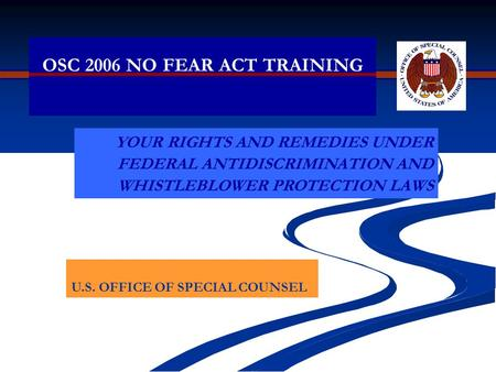 OSC 2006 NO FEAR ACT TRAINING YOUR RIGHTS AND REMEDIES UNDER FEDERAL ANTIDISCRIMINATION AND WHISTLEBLOWER PROTECTION LAWS U.S. OFFICE OF SPECIAL COUNSEL.