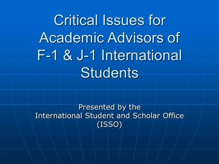 Critical Issues for Academic Advisors of F-1 & J-1 International Students Presented by the International Student and Scholar Office (ISSO)
