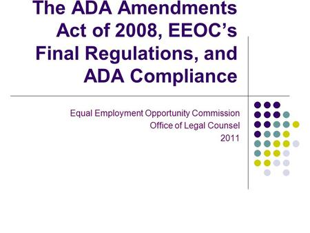 The ADA Amendments Act of 2008, EEOC's Final Regulations, and ADA Compliance Equal Employment Opportunity Commission Office of Legal Counsel 2011.