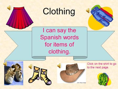 Clothing I can say the Spanish words for items of clothing. Click on the shirt to go to the next page.