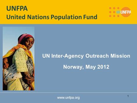 Www.unfpa.org UN Inter-Agency Outreach Mission Norway, May 2012 UNFPA United Nations Population Fund 1.