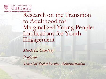 Research on the Transition to Adulthood for Marginalized Young People: Implications for Youth Engagement Mark E. Courtney Professor School of Social Service.