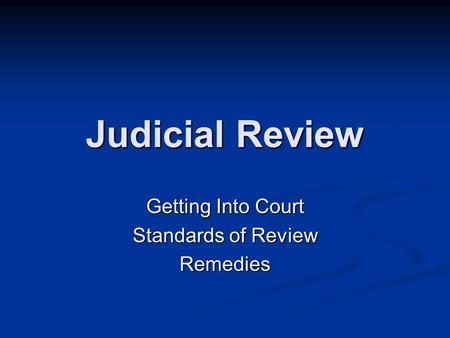 Judicial Review Getting Into Court Standards of Review Remedies.