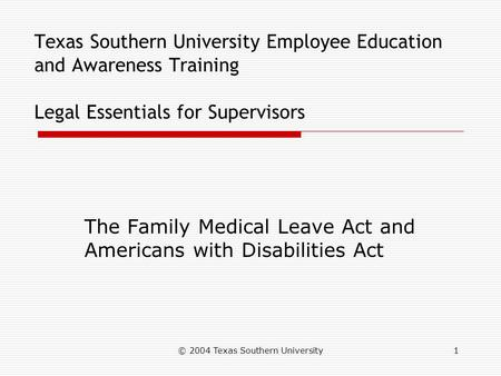 © 2004 Texas Southern University1 Texas Southern University Employee Education and Awareness Training Legal Essentials for Supervisors The Family Medical.