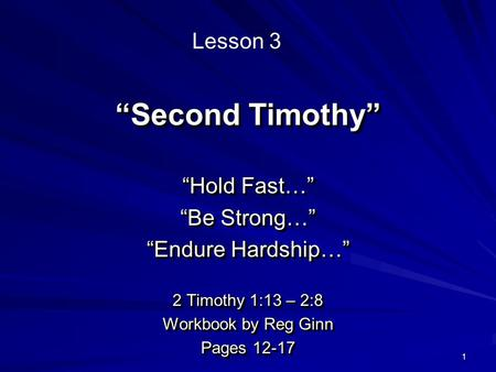 "1 ""Second Timothy"" ""Hold Fast…"" ""Be Strong…"" ""Endure Hardship…"" 2 Timothy 1:13 – 2:8 Workbook by Reg Ginn Pages 12-17 ""Hold Fast…"" ""Be Strong…"" ""Endure."