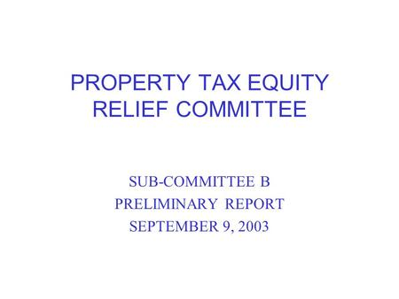 PROPERTY TAX EQUITY RELIEF COMMITTEE SUB-COMMITTEE B PRELIMINARY REPORT SEPTEMBER 9, 2003.