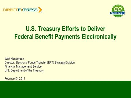 U.S. Treasury Efforts to Deliver Federal Benefit Payments Electronically Walt Henderson Director, Electronic Funds Transfer (EFT) Strategy Division Financial.