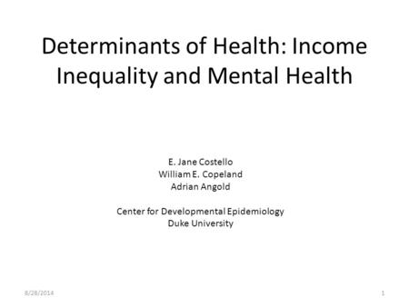 Determinants of Health: Income Inequality and Mental Health 8/28/20141 E. Jane Costello William E. Copeland Adrian Angold Center for Developmental Epidemiology.
