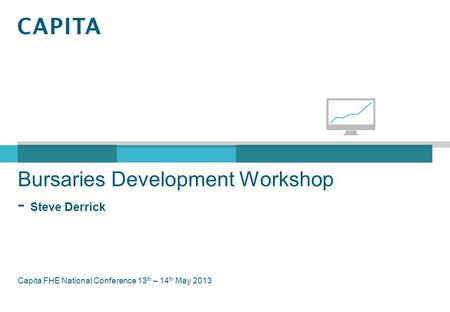 Bursaries Development Workshop - Steve Derrick Capita FHE National Conference 13 th – 14 th May 2013.
