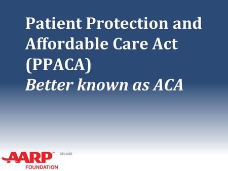 TAX-AIDE Patient Protection and Affordable Care Act (PPACA) Better known as ACA.
