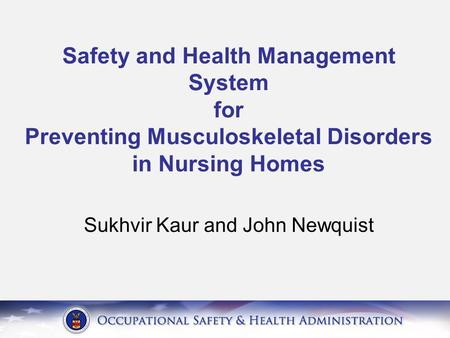 Safety and Health Management System for Preventing Musculoskeletal Disorders in Nursing Homes Sukhvir Kaur and John Newquist.