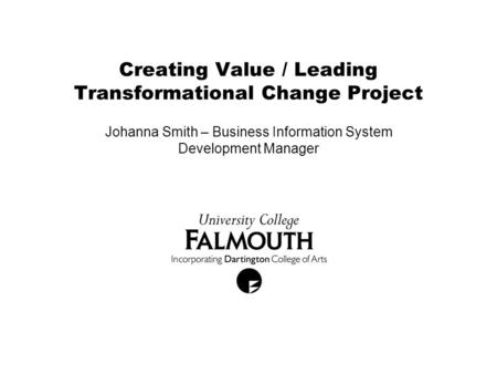 Creating Value / Leading Transformational Change Project Johanna Smith – Business Information System Development Manager.