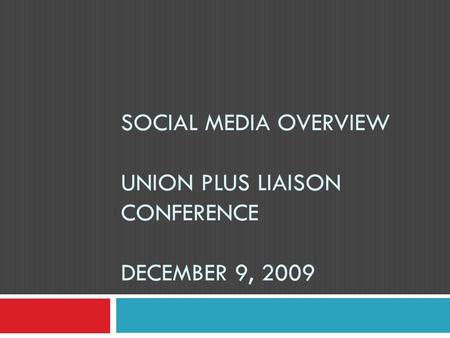 SOCIAL MEDIA OVERVIEW UNION PLUS LIAISON CONFERENCE DECEMBER 9, 2009.