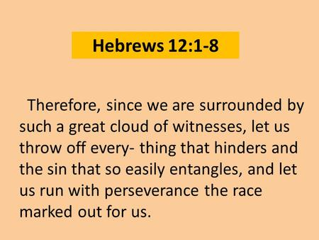 Hebrews 12:1-8 Therefore, since we are surrounded by such a great cloud of witnesses, let us throw off every- thing that hinders and the sin that so easily.