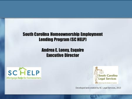 Developed and created by SC Legal Services, 2013 South Carolina Homeownership Employment Lending Program (SC HELP) Andrea E. Loney, Esquire Executive Director.