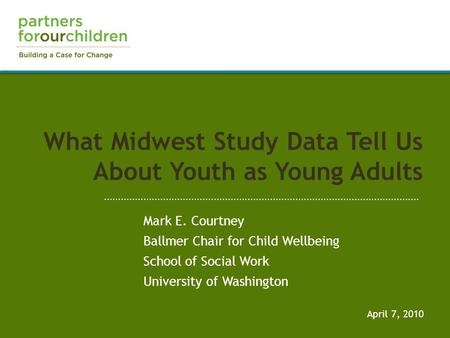 What Midwest Study Data Tell Us About Youth as Young Adults April 7, 2010 Mark E. Courtney Ballmer Chair for Child Wellbeing School of Social Work University.