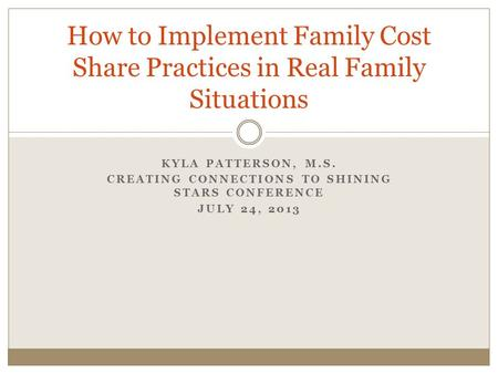 KYLA PATTERSON, M.S. CREATING CONNECTIONS TO SHINING STARS CONFERENCE JULY 24, 2013 How to Implement Family Cost Share Practices in Real Family Situations.