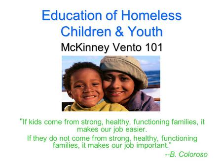 "Education of Homeless Children & Youth McKinney Vento 101 "" If kids come from strong, healthy, functioning families, it makes our job easier. If they do."
