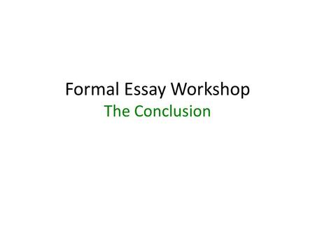 Formal Essay Workshop The Conclusion. How to Write a Concluding Paragraph The conclusion is a summary of the main points in the essay. It is a restatement.