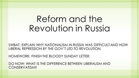 Reform and the Revolution in Russia SWBAT: EXPLAIN WHY NATIONALISM IN RUSSIA WAS DIFFICULT AND HOW LIBERAL REPRESSION BY THE GOV'T LED TO REVOLUTION. HOMEWORK: