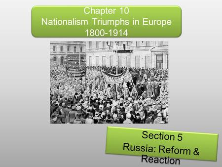 Chapter 10 Nationalism Triumphs in Europe 1800-1914 Section 5 Russia: Reform & Reaction Section 5 Russia: Reform & Reaction.