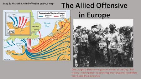 Map 5: Mark the Allied Offensive on your map Gen Dwight D Eisenhower gives the order of the Day. Full victory - nothing else to paratroopers in England,