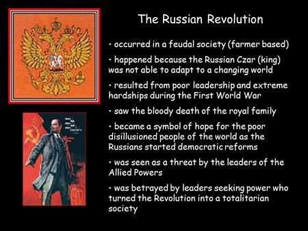 The Russian Revolution occurred in a feudal society (farmer based) happened because the Russian Czar (king) was not able to adapt to a changing world resulted.