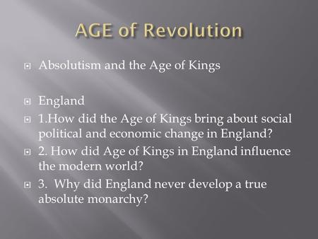  Absolutism and the Age of Kings  England  1.How did the Age of Kings bring about social political and economic change in England?  2. How did Age.