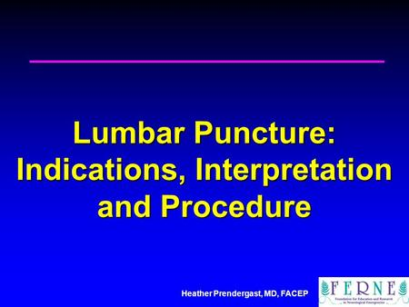 Heather Prendergast, MD, FACEP Lumbar Puncture: Indications, Interpretation and Procedure.