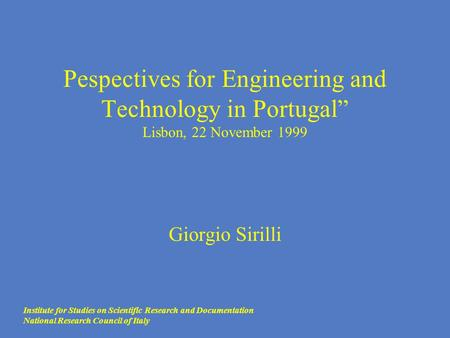 "Pespectives for Engineering and Technology in Portugal"" Lisbon, 22 November 1999 Giorgio Sirilli Institute for Studies on Scientific Research and Documentation."