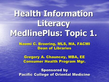 Health Information Literacy MedlinePlus: Topic 1. Naomi C. Broering, MLS, MA, FACMI Dean of Libraries Gregory A. Chauncey, MBA, EE Consumer Health Program.