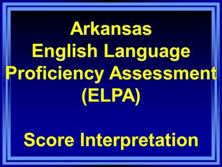 Arkansas English Language Proficiency Assessment (ELPA) Score Interpretation Arkansas English Language Proficiency Assessment (ELPA) Score Interpretation.