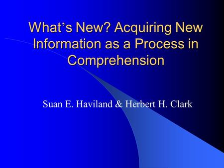 What ' s New? Acquiring New Information as a Process in Comprehension Suan E. Haviland & Herbert H. Clark.