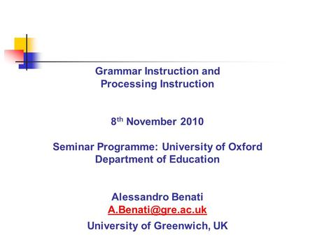 Grammar Instruction and Processing Instruction 8 th November 2010 Seminar Programme: University of Oxford Department of Education Alessandro Benati