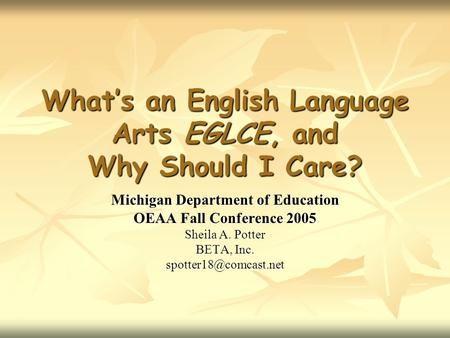 What's an English Language Arts EGLCE, and Why Should I Care? Michigan Department of Education OEAA Fall Conference 2005 Sheila A. Potter BETA, Inc.