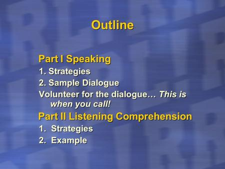 Outline Part I Speaking 1. Strategies 2. Sample Dialogue Volunteer for the dialogue… This is when you call! Part II Listening Comprehension 1. Strategies.