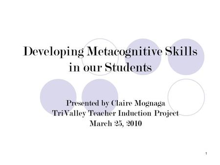 1 Developing Metacognitive Skills in our Students Presented by Claire Mognaga TriValley Teacher Induction Project March 25, 2010.