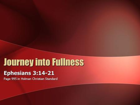 Journey into Fullness Ephesians 3:14-21 Page 995 in Holman Christian Standard.