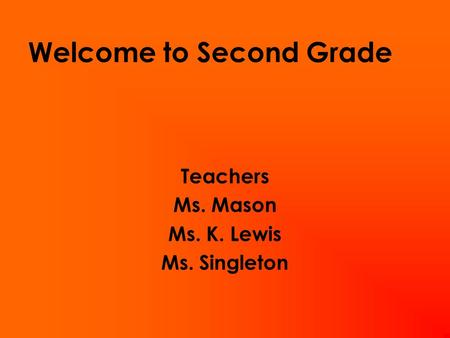 Welcome to Second Grade Teachers Ms. Mason Ms. K. Lewis Ms. Singleton.