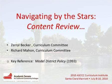 2010 ASCCC Curriculum Institute Santa Clara Marriott July 8-10, 2010 Navigating by the Stars: Content Review… Zerryl Becker, Curriculum Committee Richard.