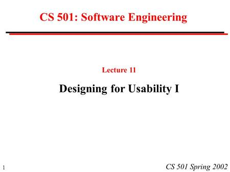 1 CS 501 Spring 2002 CS 501: Software Engineering Lecture 11 Designing for Usability I.