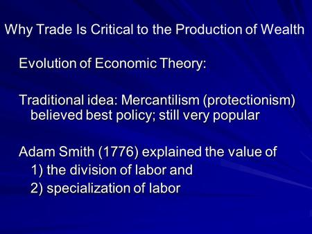 Why Trade Is Critical to the Production of Wealth Evolution of Economic Theory: Traditional idea: Mercantilism (protectionism) believed best policy; still.