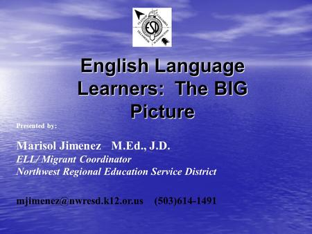 English Language Learners: The BIG Picture Presented by: Marisol Jimenez M.Ed., J.D. ELL/ Migrant Coordinator Northwest Regional Education Service District.