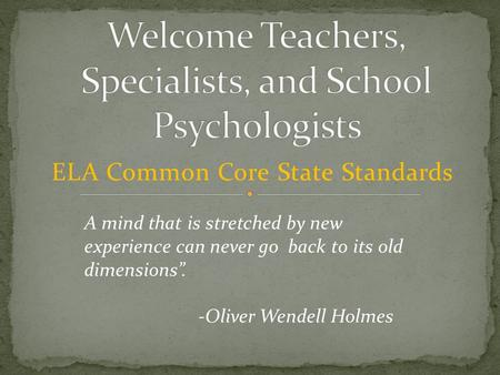 "ELA Common Core State Standards A mind that is stretched by new experience can never go back to its old dimensions"". -Oliver Wendell Holmes."