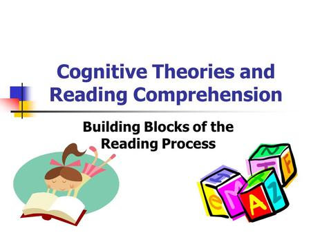 Cognitive Theories and Reading Comprehension Building Blocks of the Reading Process.