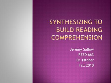 "Jeremy Sallow REED 663 Dr. Pitcher Fall 2010.  ""Synthesizing is the process whereby a student merges new information with prior knowledge to form a new."