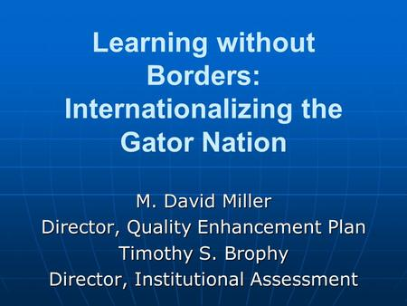 Learning without Borders: Internationalizing the Gator Nation M. David Miller Director, Quality Enhancement Plan Timothy S. Brophy Director, Institutional.