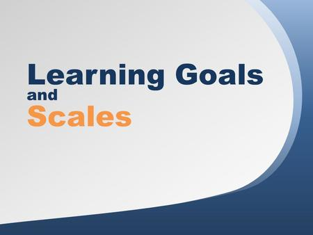 Learning Goals and Scales. Agenda 1.Welcome 2.Why Use Learning Goals and Scales? 3.Creating Learning Goals 4.Creating Scales 5.Meaningful Implementation.